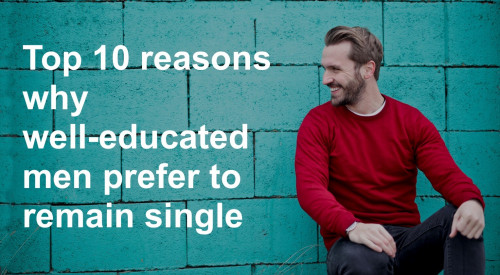 Top 10 reasons why well-educated men prefer to remain single